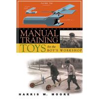 Manual Training Toys for the Boy's Workshop. A Woodworking Classics Re
